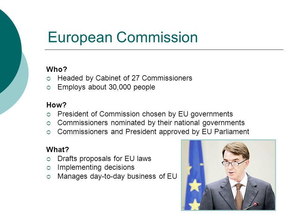 European Commission Who? Headed by Cabinet of 27 Commissioners Employs about 30,000 people How? President of Commission chosen by EU governments Commi