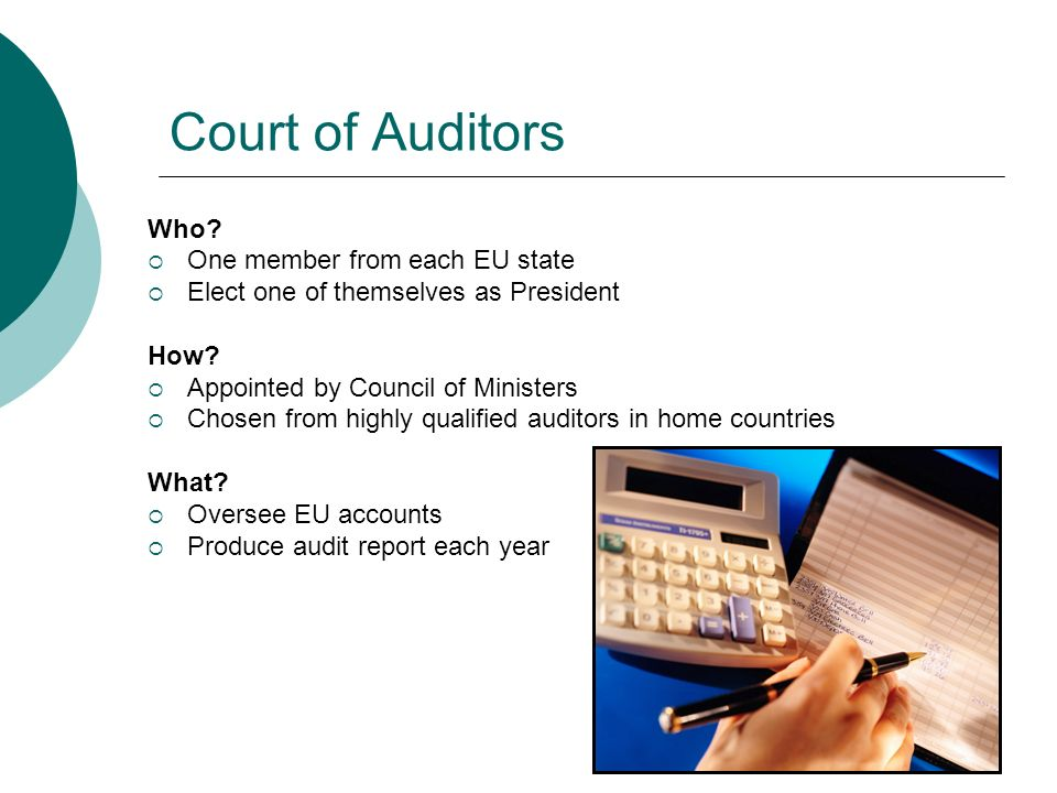 Court of Auditors Who? One member from each EU state Elect one of themselves as President How? Appointed by Council of Ministers Chosen from highly qu