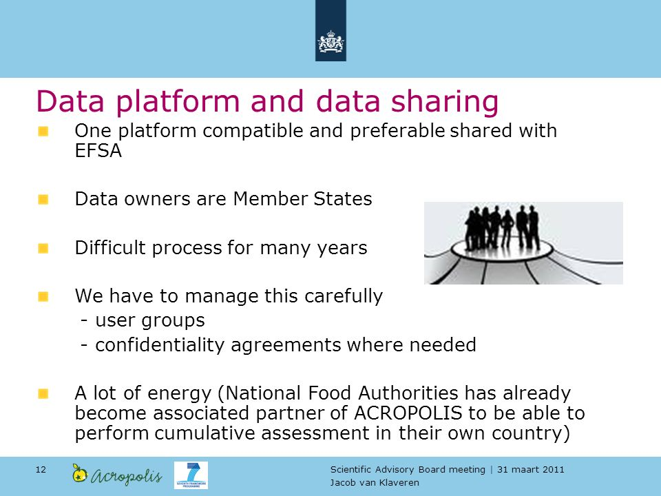 Scientific Advisory Board meeting | 31 maart 2011 Jacob van Klaveren 12 Data platform and data sharing One platform compatible and preferable shared with EFSA Data owners are Member States Difficult process for many years We have to manage this carefully - user groups - confidentiality agreements where needed A lot of energy (National Food Authorities has already become associated partner of ACROPOLIS to be able to perform cumulative assessment in their own country)