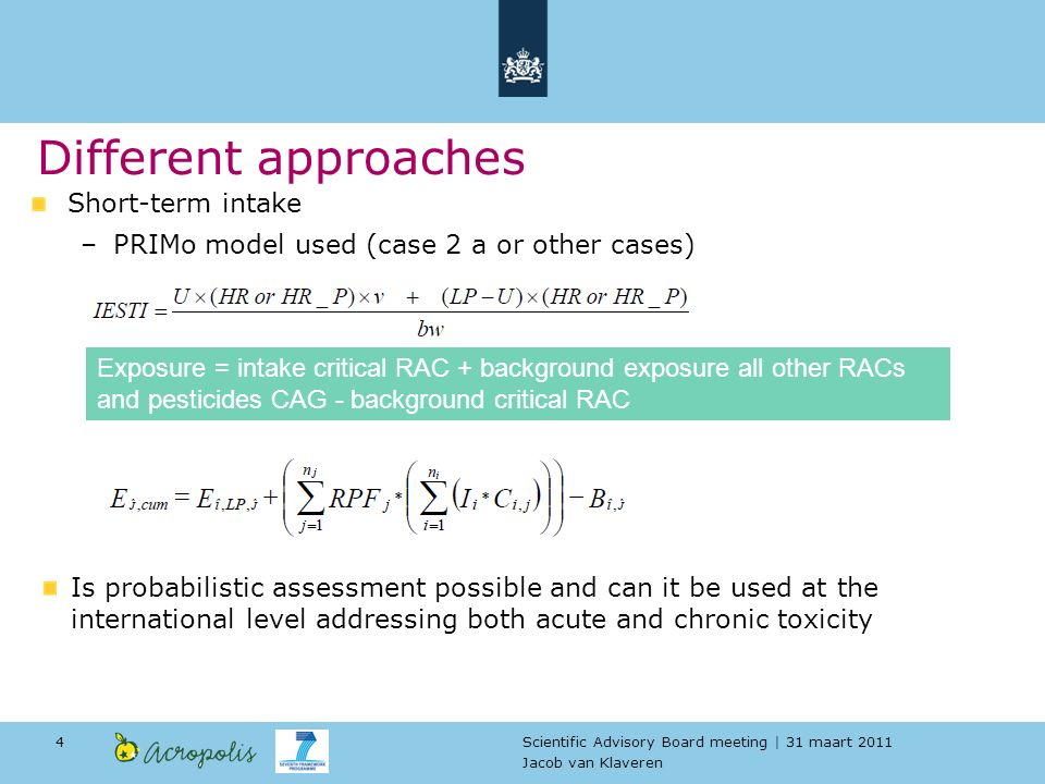 Scientific Advisory Board meeting | 31 maart 2011 Jacob van Klaveren 4 Short-term intake –PRIMo model used (case 2 a or other cases) Different approaches Exposure = intake critical RAC + background exposure all other RACs and pesticides CAG - background critical RAC Is probabilistic assessment possible and can it be used at the international level addressing both acute and chronic toxicity