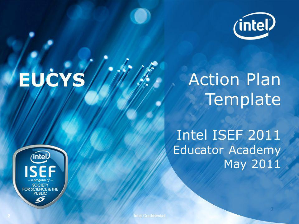 Intel ISEF 2011 – Educator Academy 2 Intel Confidential 22 Action Plan Template Intel ISEF 2011 Educator Academy May 2011 EUCYS