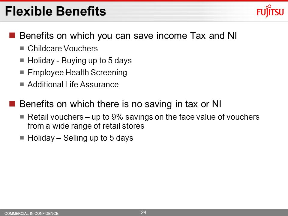 COMMERCIAL IN CONFIDENCE 23 Flexible Benefits Benefits on which you can save NI Private Medical Cover for employee, spouse/partner and/or children, if