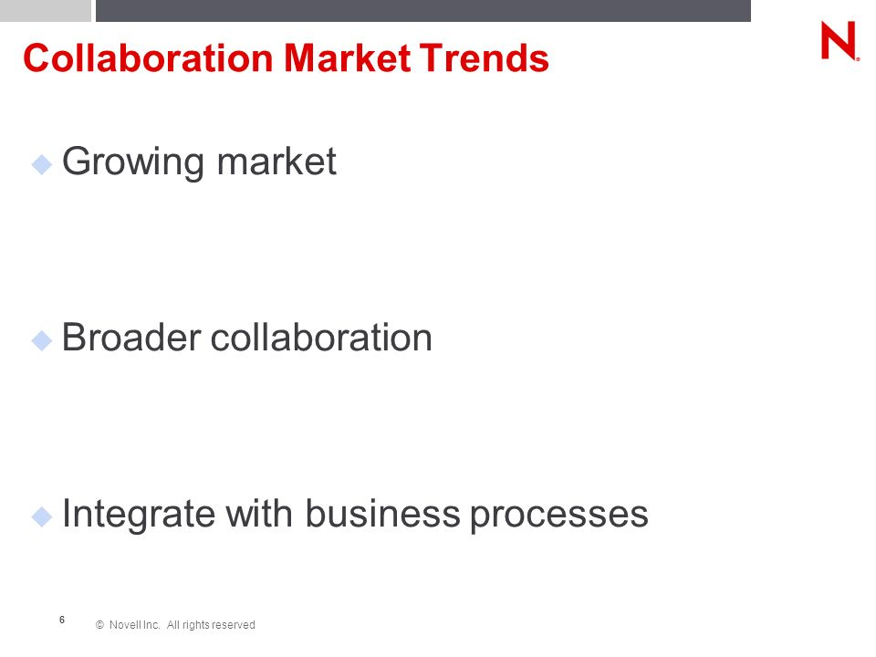 © Novell Inc. All rights reserved 6 Collaboration Market Trends Growing market Broader collaboration Integrate with business processes
