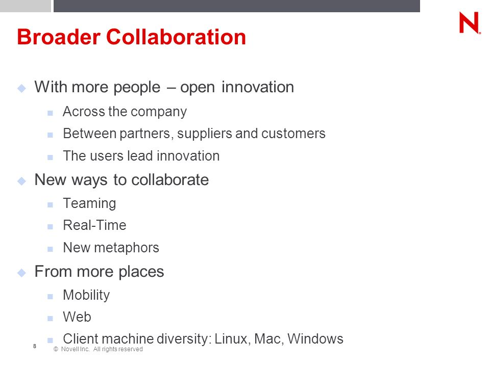 © Novell Inc. All rights reserved 8 Broader Collaboration With more people – open innovation Across the company Between partners, suppliers and custom