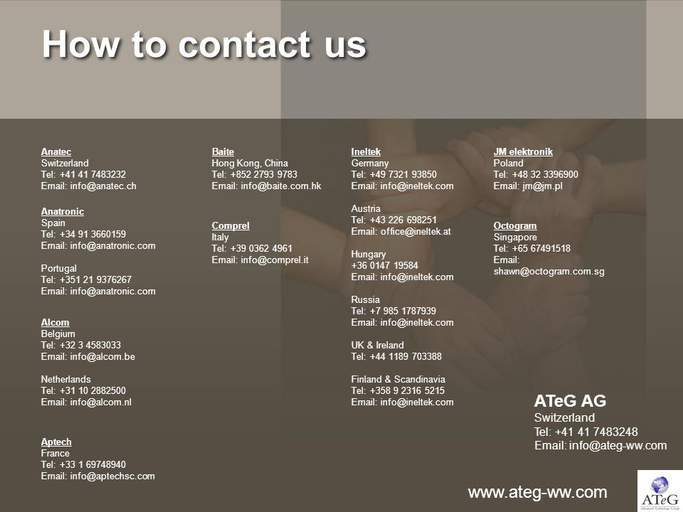 How to contact us Anatec Switzerland Tel: +41 41 7483232 Email: info@anatec.ch Anatronic Spain Tel: +34 91 3660159 Email: info@anatronic.com Portugal Tel: +351 21 9376267 Email: info@anatronic.com Ineltek Germany Tel: +49 7321 93850 Email: info@ineltek.com Austria Tel: +43 226 698251 Email: office@ineltek.at Hungary +36 0147 19584 Email: info@ineltek.com Russia Tel: +7 985 1787939 Email: info@ineltek.com UK & Ireland Tel: +44 1189 703388 Finland & Scandinavia Tel: +358 9 2316 5215 Email: info@ineltek.com Alcom Belgium Tel: +32 3 4583033 Email: info@alcom.be Netherlands Tel: +31 10 2882500 Email: info@alcom.nl JM elektronik Poland Tel: +48 32 3396900 Email: jm@jm.pl www.ateg-ww.com ATeG AG Switzerland Tel: +41 41 7483248 Email: info@ateg-ww.com Baite Hong Kong, China Tel: +852 2793 9783 Email: info@baite.com.hk Octogram Singapore Tel: +65 67491518 Email: shawn@octogram.com.sg Aptech France Tel: +33 1 69748940 Email: info@aptechsc.com Comprel Italy Tel: +39 0362 4961 Email: info@comprel.it