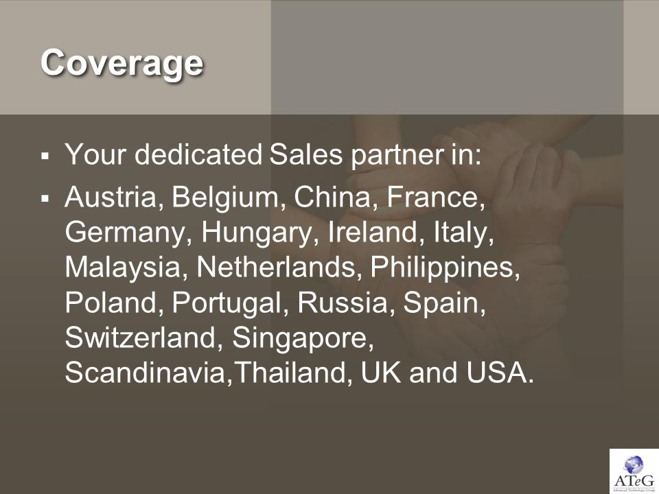 Coverage Your dedicated Sales partner in: Austria, Belgium, China, France, Germany, Hungary, Ireland, Italy, Malaysia, Netherlands, Philippines, Poland, Portugal, Russia, Spain, Switzerland, Singapore, Scandinavia,Thailand, UK and USA.