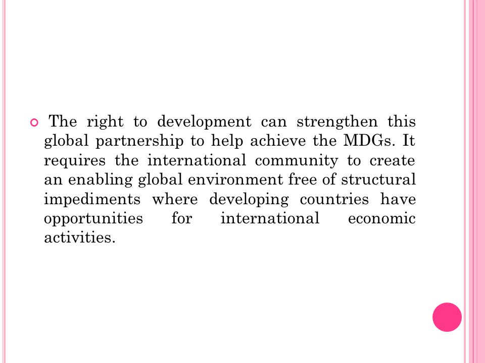 The right to development can strengthen this global partnership to help achieve the MDGs. It requires the international community to create an enablin