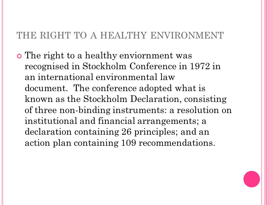 THE RIGHT TO A HEALTHY ENVIRONMENT The right to a healthy enviornment was recognised in Stockholm Conference in 1972 in an international environmenta