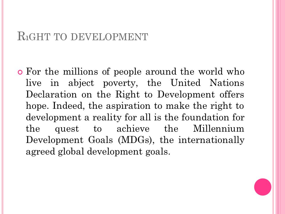 R ıGHT TO DEVELOPMENT For the millions of people around the world who live in abject poverty, the United Nations Declaration on the Right to Developme