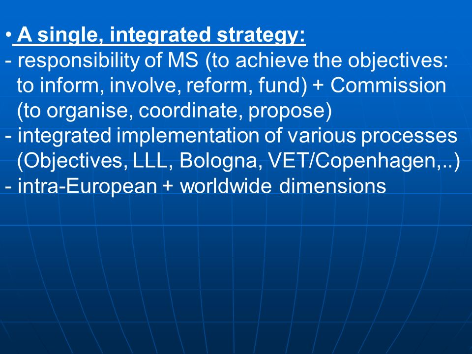 A single, integrated strategy: - responsibility of MS (to achieve the objectives: to inform, involve, reform, fund) + Commission (to organise, coordinate, propose) - integrated implementation of various processes (Objectives, LLL, Bologna, VET/Copenhagen,..) - intra-European + worldwide dimensions