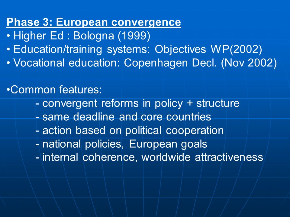 Phase 3: European convergence Higher Ed : Bologna (1999) Education/training systems: Objectives WP(2002) Vocational education: Copenhagen Decl.