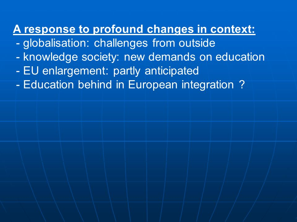 A response to profound changes in context: - globalisation: challenges from outside - knowledge society: new demands on education - EU enlargement: partly anticipated - Education behind in European integration