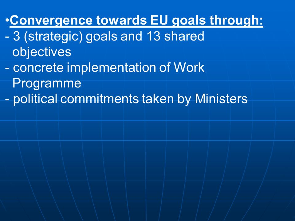 Convergence towards EU goals through: - 3 (strategic) goals and 13 shared objectives - concrete implementation of Work Programme - political commitments taken by Ministers