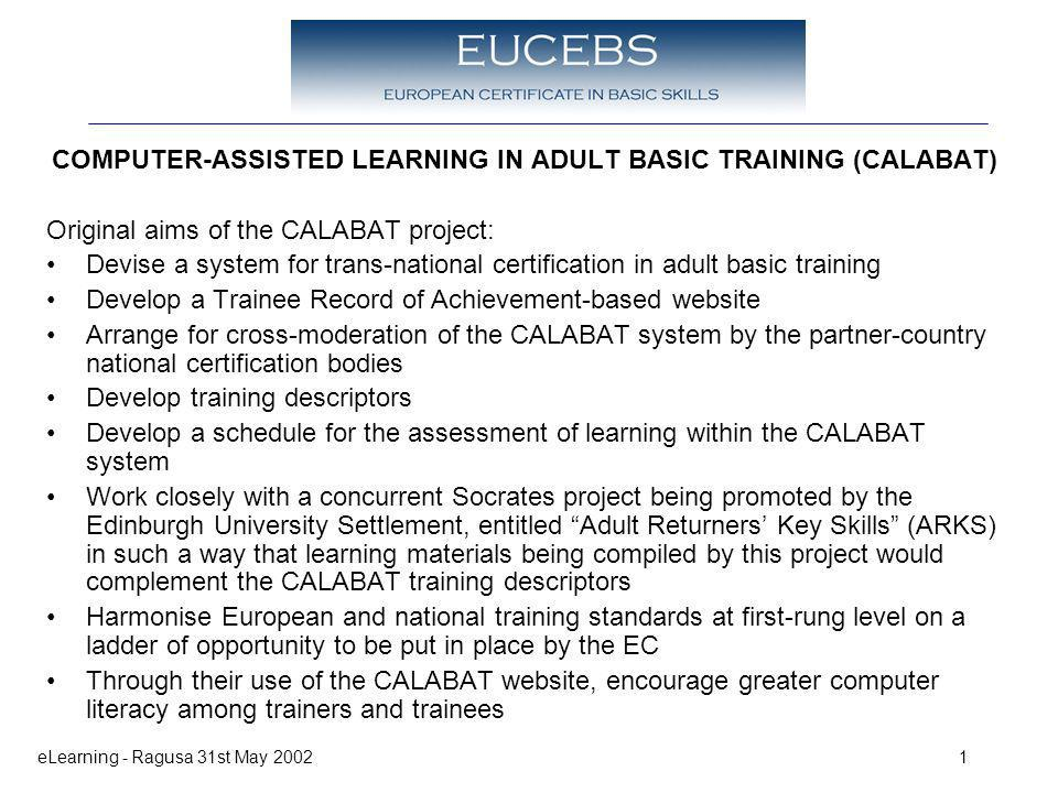 eLearning - Ragusa 31st May 20021 COMPUTER-ASSISTED LEARNING IN ADULT BASIC TRAINING (CALABAT) Original aims of the CALABAT project: Devise a system for trans-national certification in adult basic training Develop a Trainee Record of Achievement-based website Arrange for cross-moderation of the CALABAT system by the partner-country national certification bodies Develop training descriptors Develop a schedule for the assessment of learning within the CALABAT system Work closely with a concurrent Socrates project being promoted by the Edinburgh University Settlement, entitled Adult Returners Key Skills (ARKS) in such a way that learning materials being compiled by this project would complement the CALABAT training descriptors Harmonise European and national training standards at first-rung level on a ladder of opportunity to be put in place by the EC Through their use of the CALABAT website, encourage greater computer literacy among trainers and trainees