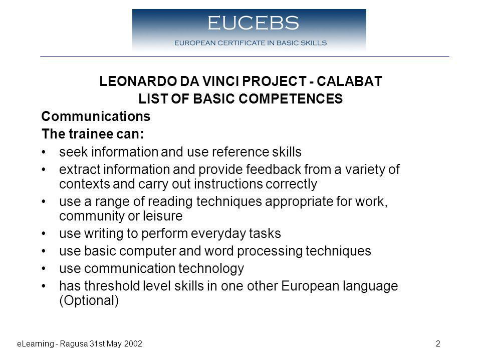 eLearning - Ragusa 31st May 20022 LEONARDO DA VINCI PROJECT - CALABAT LIST OF BASIC COMPETENCES Communications The trainee can: seek information and use reference skills extract information and provide feedback from a variety of contexts and carry out instructions correctly use a range of reading techniques appropriate for work, community or leisure use writing to perform everyday tasks use basic computer and word processing techniques use communication technology has threshold level skills in one other European language (Optional)