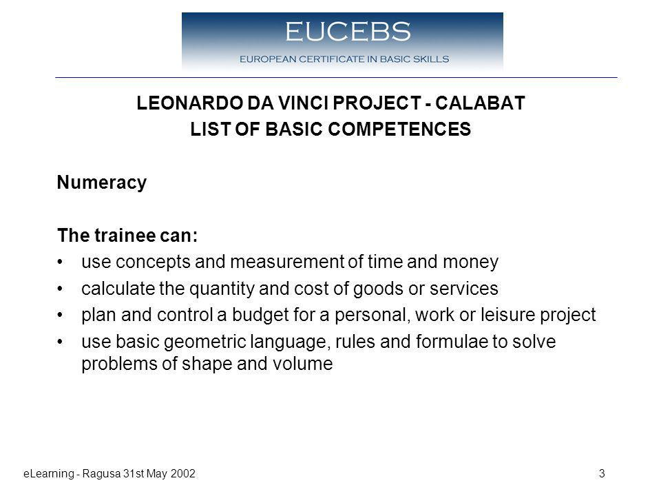 eLearning - Ragusa 31st May 20023 LEONARDO DA VINCI PROJECT - CALABAT LIST OF BASIC COMPETENCES Numeracy The trainee can: use concepts and measurement of time and money calculate the quantity and cost of goods or services plan and control a budget for a personal, work or leisure project use basic geometric language, rules and formulae to solve problems of shape and volume