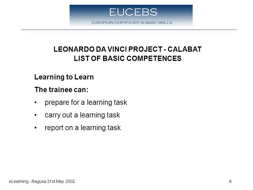 eLearning - Ragusa 31st May 20026 LEONARDO DA VINCI PROJECT - CALABAT LIST OF BASIC COMPETENCES Learning to Learn The trainee can: prepare for a learning task carry out a learning task report on a learning task