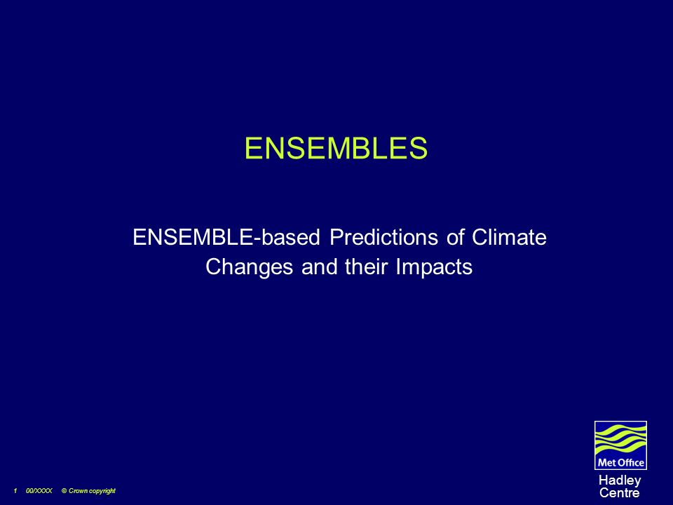 1 00/XXXX © Crown copyright Hadley Centre ENSEMBLES ENSEMBLE-based Predictions of Climate Changes and their Impacts