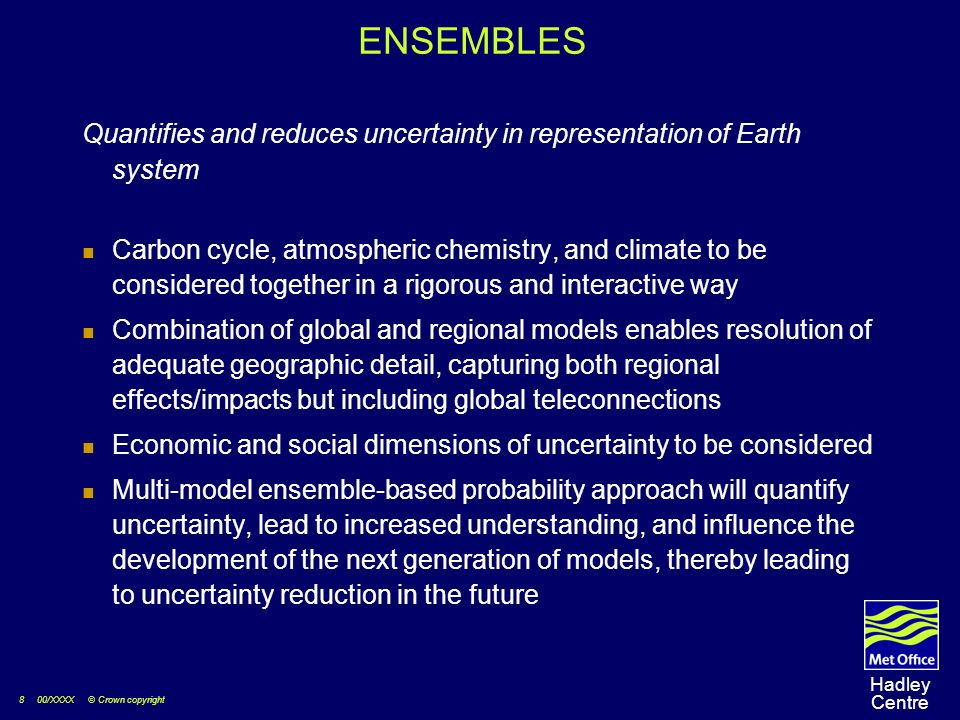 8 00/XXXX © Crown copyright Hadley Centre ENSEMBLES Quantifies and reduces uncertainty in representation of Earth system Carbon cycle, atmospheric chemistry, and climate to be considered together in a rigorous and interactive way Combination of global and regional models enables resolution of adequate geographic detail, capturing both regional effects/impacts but including global teleconnections Economic and social dimensions of uncertainty to be considered Multi-model ensemble-based probability approach will quantify uncertainty, lead to increased understanding, and influence the development of the next generation of models, thereby leading to uncertainty reduction in the future