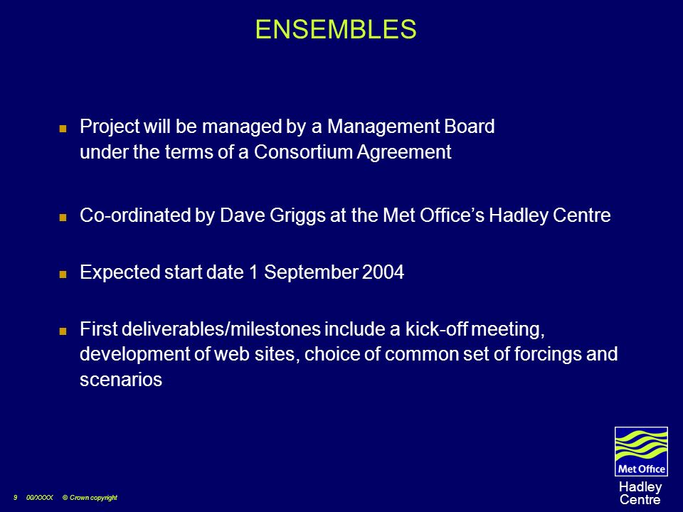 9 00/XXXX © Crown copyright Hadley Centre ENSEMBLES Project will be managed by a Management Board under the terms of a Consortium Agreement Co-ordinated by Dave Griggs at the Met Offices Hadley Centre Expected start date 1 September 2004 First deliverables/milestones include a kick-off meeting, development of web sites, choice of common set of forcings and scenarios