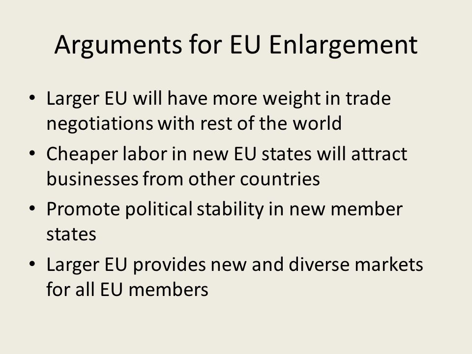 Arguments for EU Enlargement Larger EU will have more weight in trade negotiations with rest of the world Cheaper labor in new EU states will attract