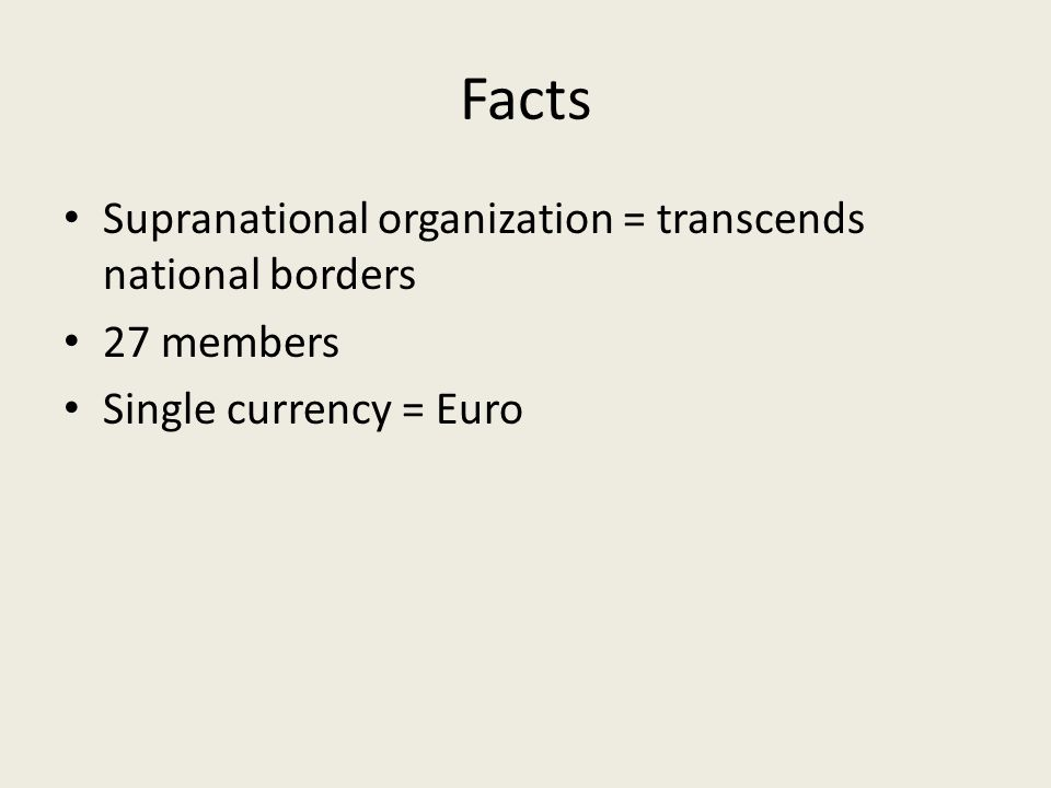 Facts Supranational organization = transcends national borders 27 members Single currency = Euro