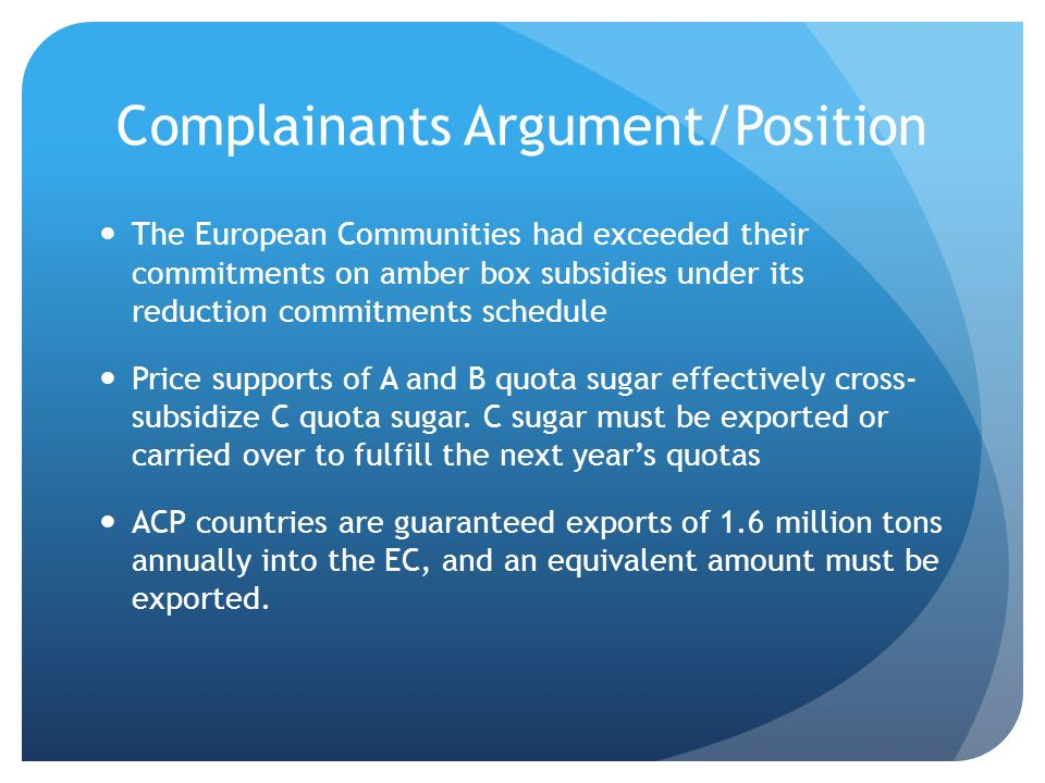 Complainants Argument/Position The European Communities had exceeded their commitments on amber box subsidies under its reduction commitments schedule Price supports of A and B quota sugar effectively cross- subsidize C quota sugar.