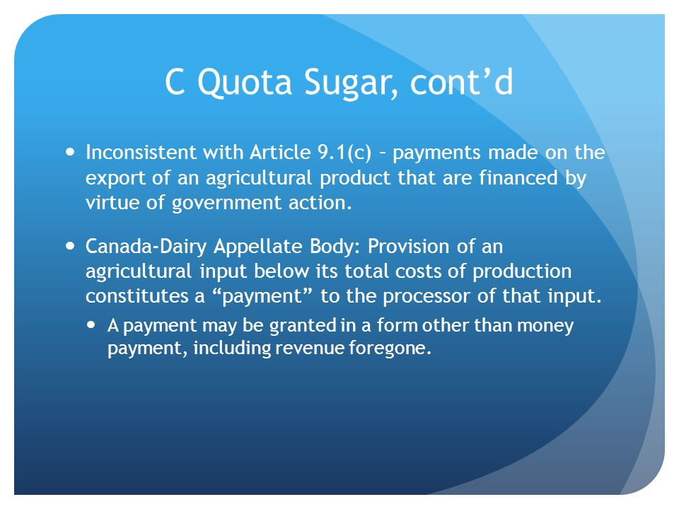 C Quota Sugar, contd Inconsistent with Article 9.1(c) – payments made on the export of an agricultural product that are financed by virtue of government action.