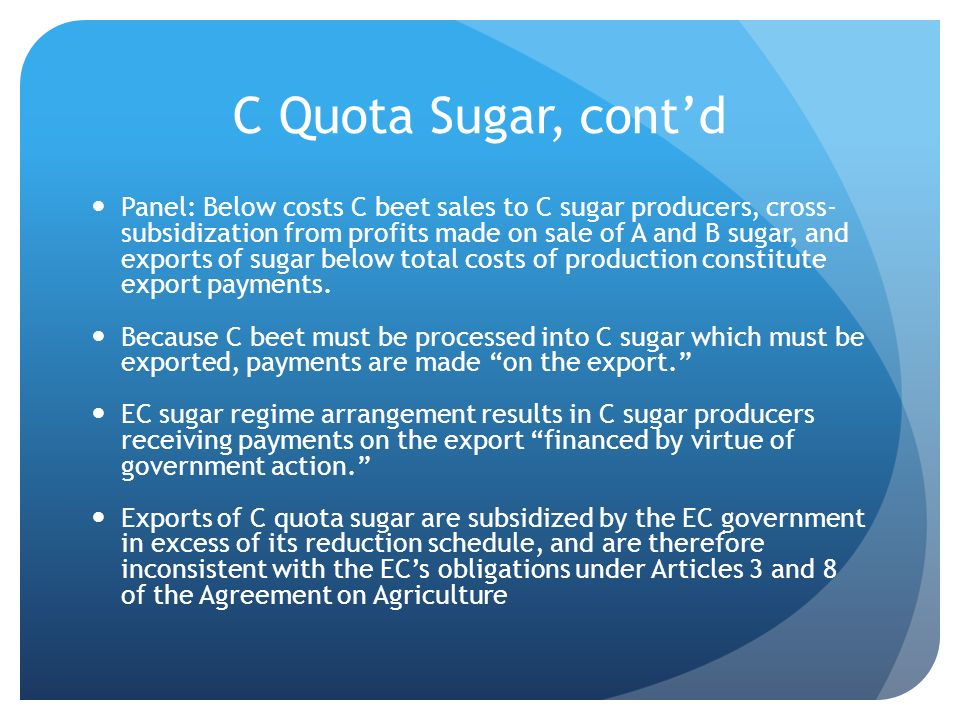 C Quota Sugar, contd Panel: Below costs C beet sales to C sugar producers, cross- subsidization from profits made on sale of A and B sugar, and exports of sugar below total costs of production constitute export payments.