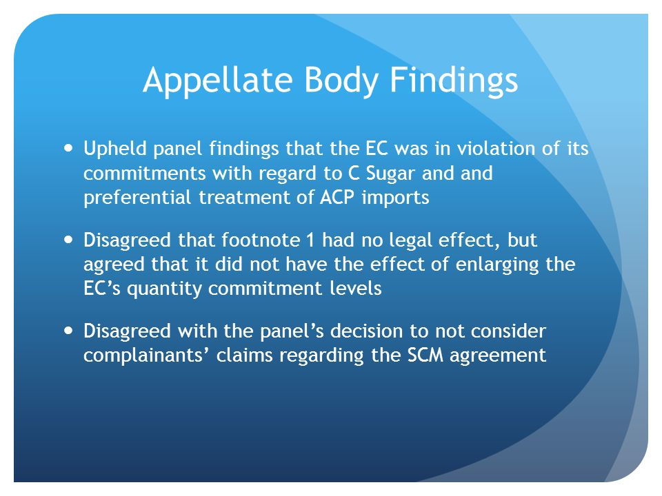 Appellate Body Findings Upheld panel findings that the EC was in violation of its commitments with regard to C Sugar and and preferential treatment of ACP imports Disagreed that footnote 1 had no legal effect, but agreed that it did not have the effect of enlarging the ECs quantity commitment levels Disagreed with the panels decision to not consider complainants claims regarding the SCM agreement
