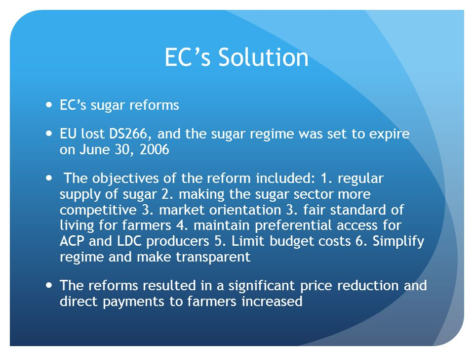 ECs Solution ECs sugar reforms EU lost DS266, and the sugar regime was set to expire on June 30, 2006 The objectives of the reform included: 1.