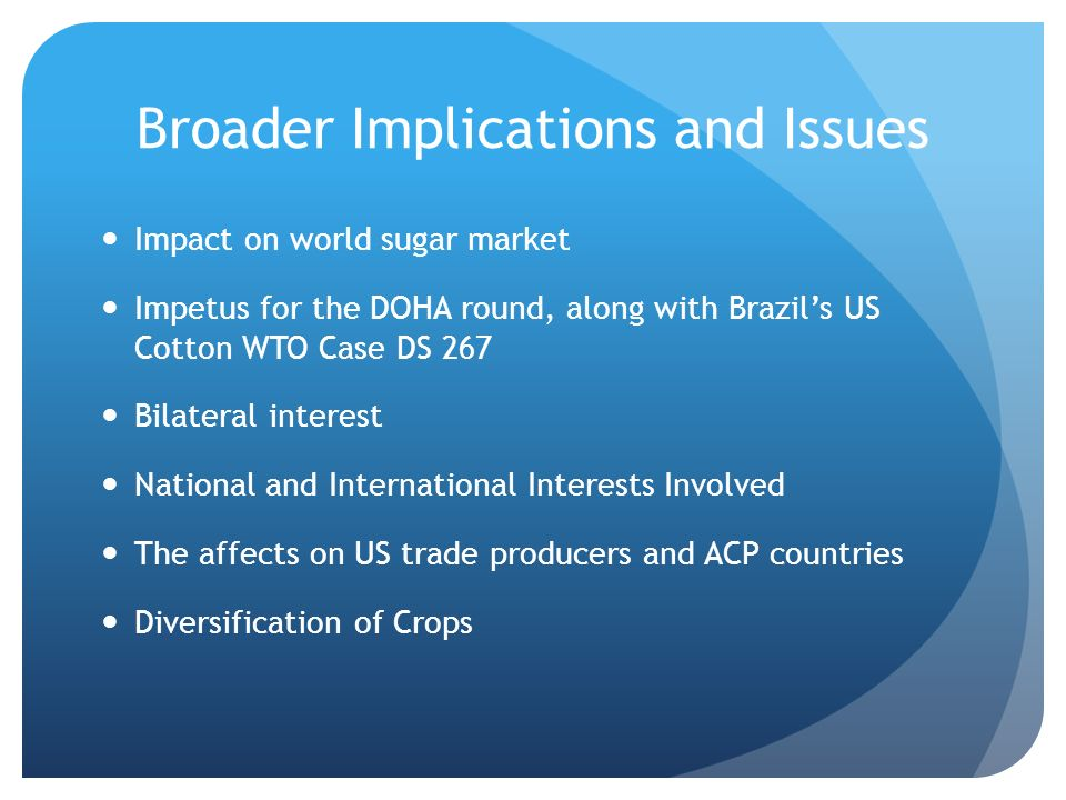 Broader Implications and Issues Impact on world sugar market Impetus for the DOHA round, along with Brazils US Cotton WTO Case DS 267 Bilateral interest National and International Interests Involved The affects on US trade producers and ACP countries Diversification of Crops
