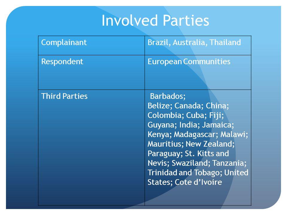 ComplainantBrazil, Australia, Thailand RespondentEuropean Communities Third Parties Barbados; Belize; Canada; China; Colombia; Cuba; Fiji; Guyana; Ind