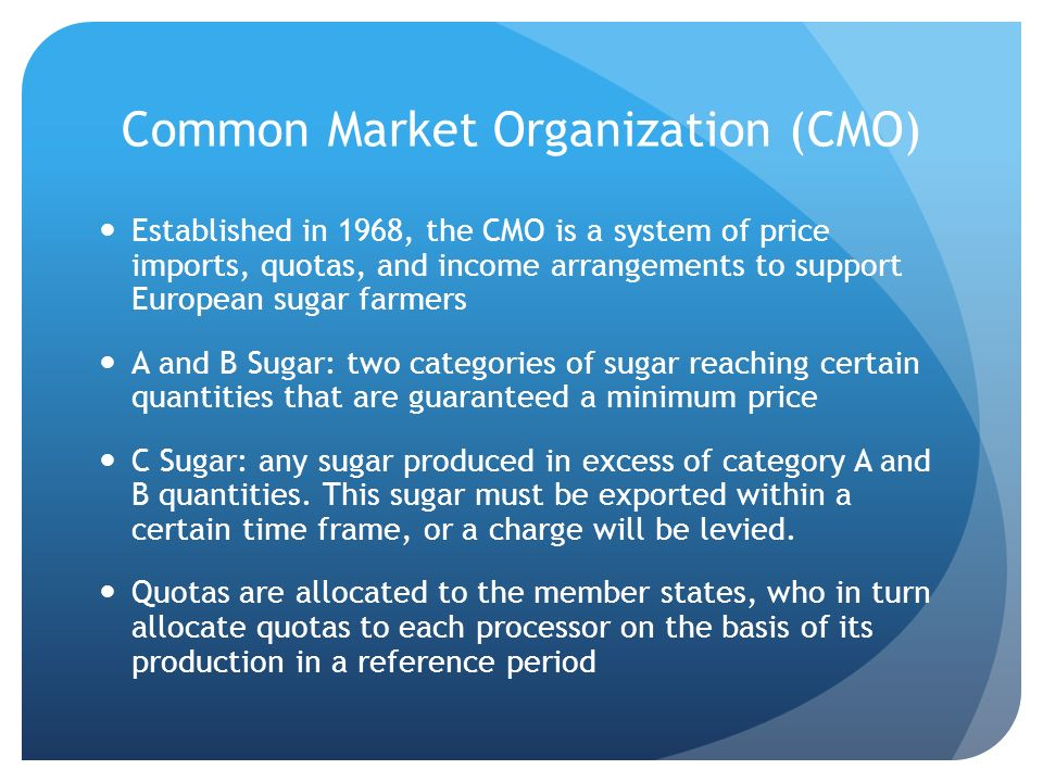 Common Market Organization (CMO) Established in 1968, the CMO is a system of price imports, quotas, and income arrangements to support European sugar farmers A and B Sugar: two categories of sugar reaching certain quantities that are guaranteed a minimum price C Sugar: any sugar produced in excess of category A and B quantities.