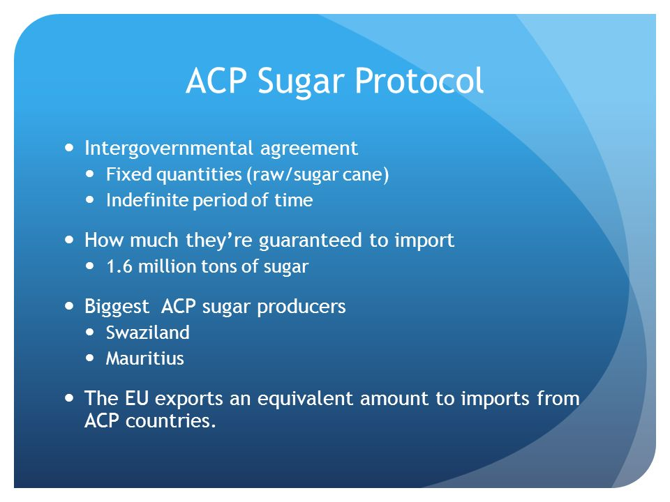 ACP Sugar Protocol Intergovernmental agreement Fixed quantities (raw/sugar cane) Indefinite period of time How much theyre guaranteed to import 1.6 million tons of sugar Biggest ACP sugar producers Swaziland Mauritius The EU exports an equivalent amount to imports from ACP countries.