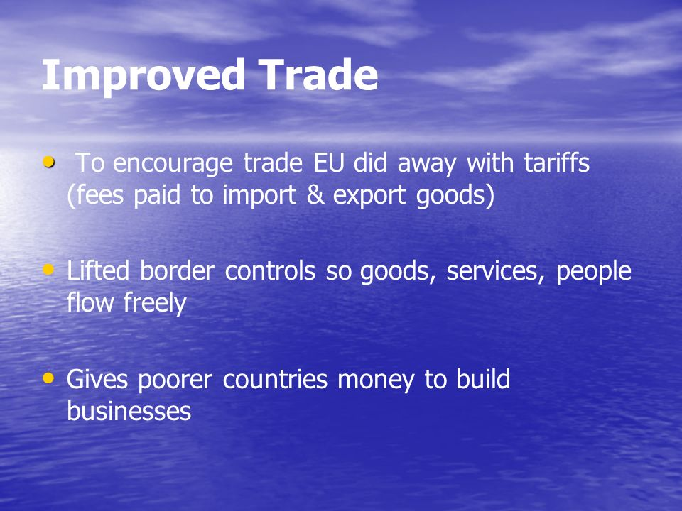 Improved Trade To encourage trade EU did away with tariffs (fees paid to import & export goods) Lifted border controls so goods, services, people flow