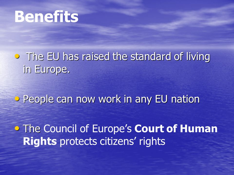 Benefits The EU has raised the standard of living in Europe. The EU has raised the standard of living in Europe. People can now work in any EU nation