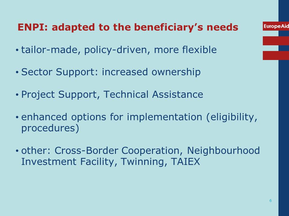 EuropeAid 6 ENPI: adapted to the beneficiarys needs tailor-made, policy-driven, more flexible Sector Support: increased ownership Project Support, Tec