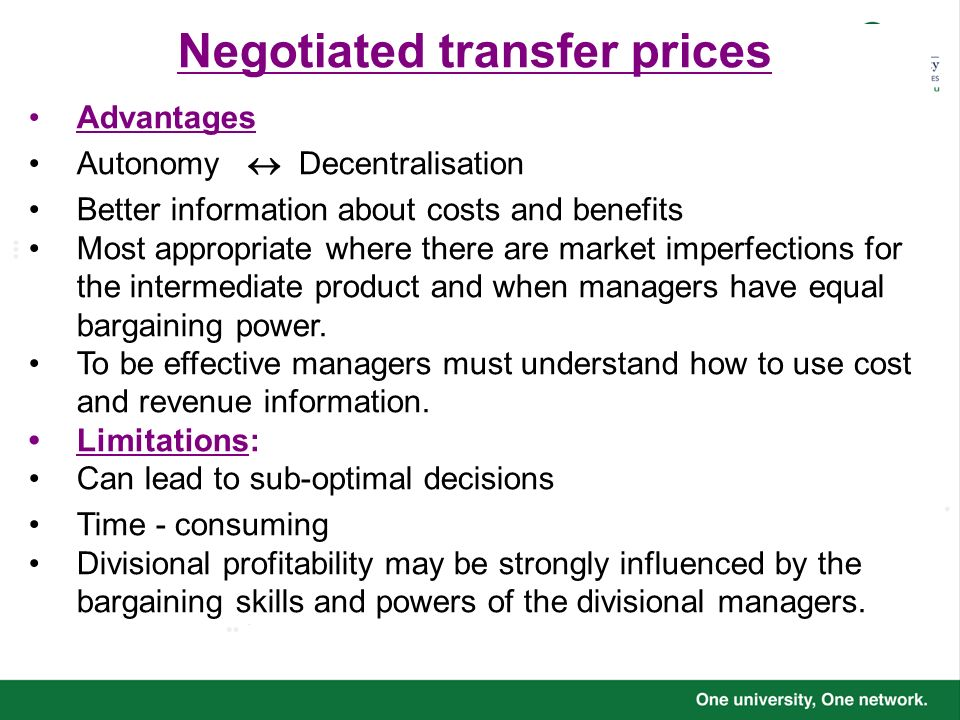Negotiated transfer prices Advantages Autonomy Decentralisation Better information about costs and benefits Most appropriate where there are market im