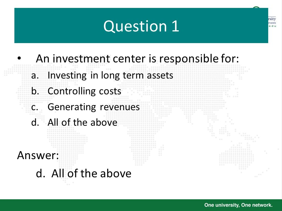 Question 1 An investment center is responsible for: a.Investing in long term assets b.Controlling costs c.Generating revenues d.All of the above Answe
