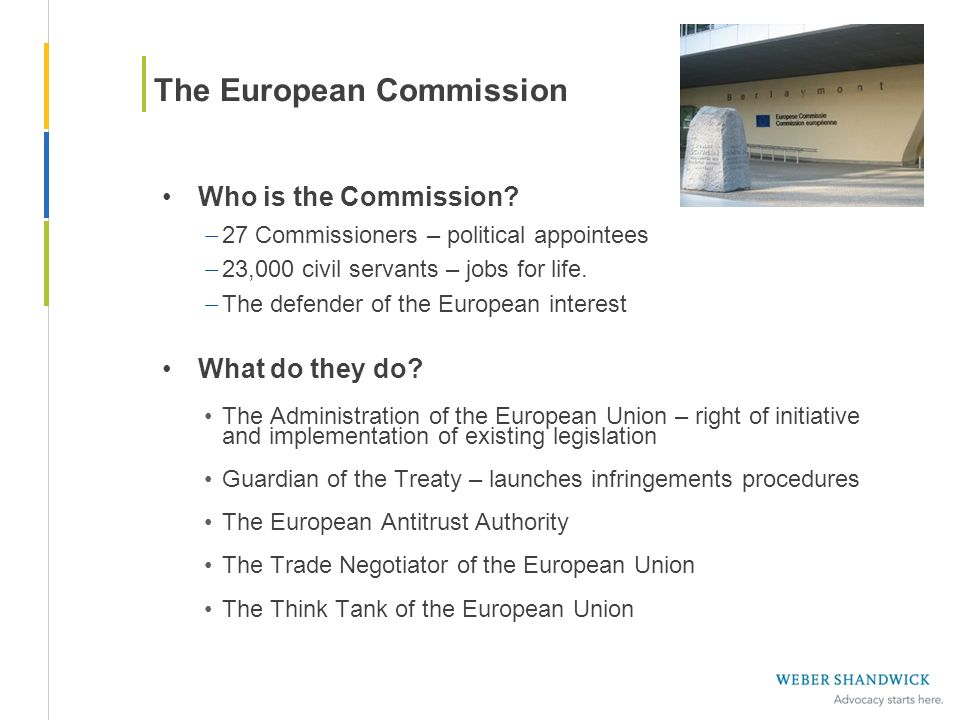 Who is the Commission? – 27 Commissioners – political appointees – 23,000 civil servants – jobs for life. – The defender of the European interest What