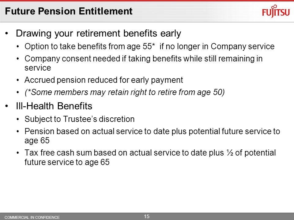COMMERCIAL IN CONFIDENCE 14 Future Pension Entitlement Comparable to Classic section of PCSPS Basic retirement benefits include: 1/80th of your Final Pensionable Pay (FPP) for each year 3/80ths of your FPP as Tax-Free Cash for each year Normal Pension Age 60 (but you continue to earn benefits if you work up to contractual retirement age of 65) Pension Increases – RPI up to a maximum of 7.5% p.a.compound calculated on a cumulative basis (but may be modified in line with Government changes).