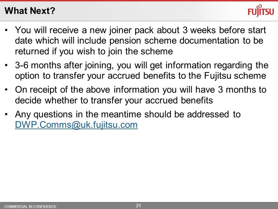 COMMERCIAL IN CONFIDENCE 20 The small print The foregoing is a brief summary of the benefits under the Fujitsu Comparable Pension Scheme.
