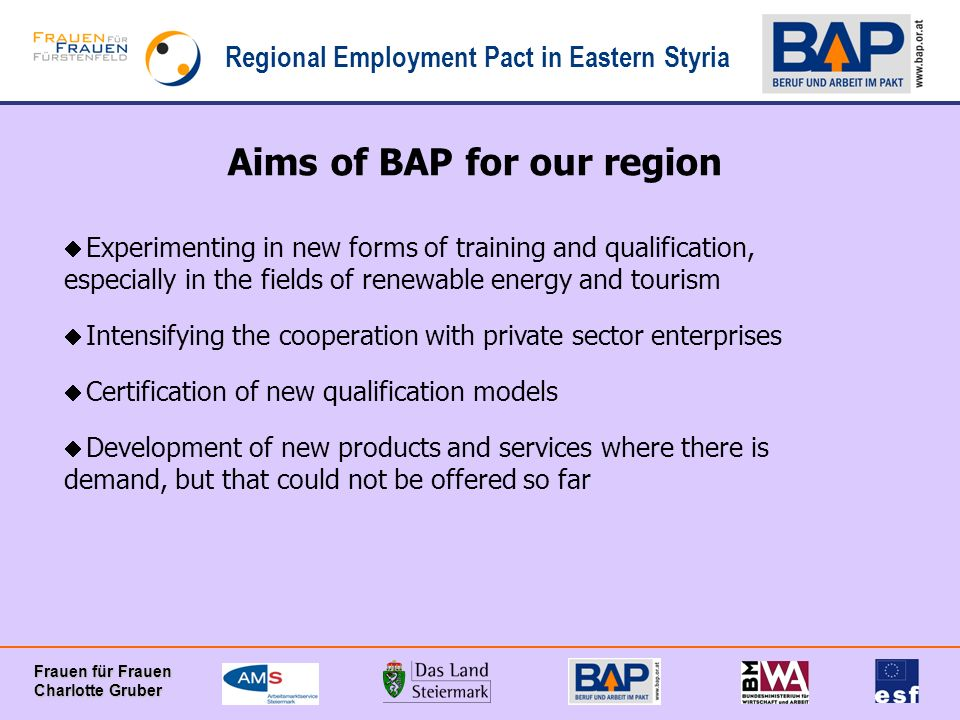 Regional Employment Pact in Eastern Styria Frauen für Frauen Charlotte Gruber Aims of BAP for our region Experimenting in new forms of training and qu