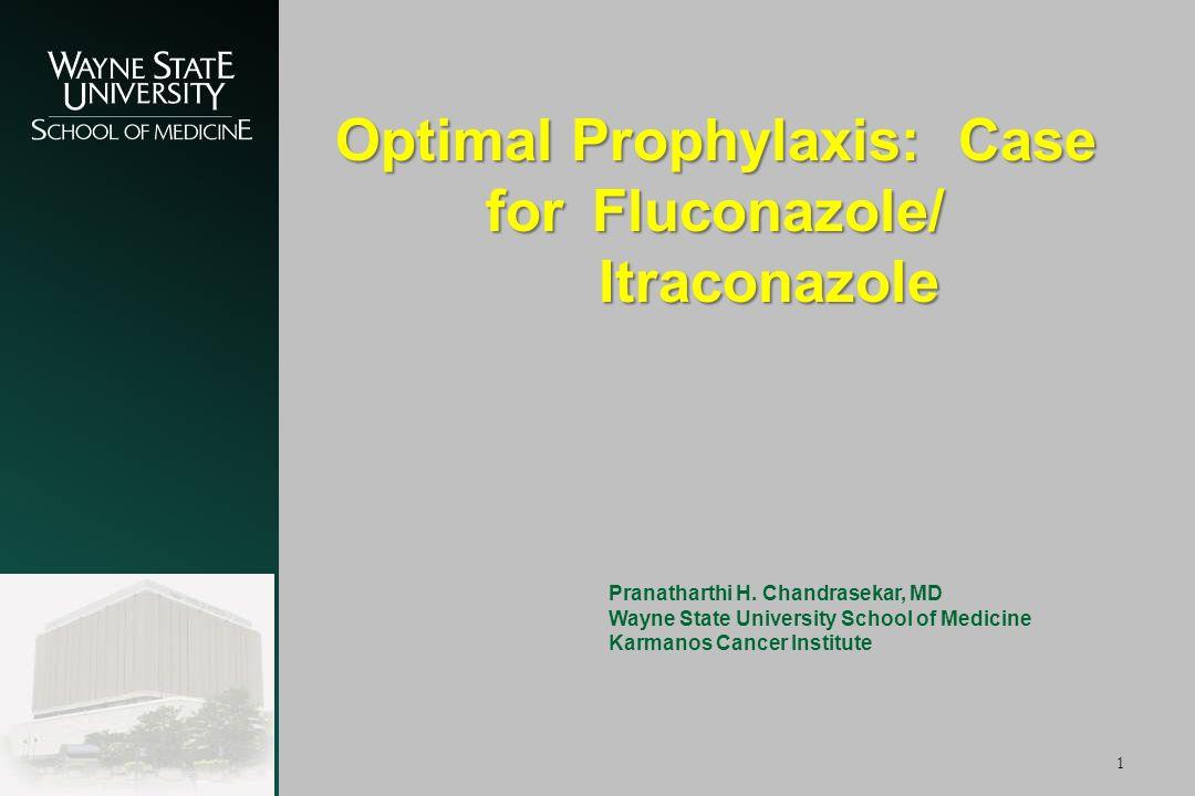 1 Optimal Prophylaxis: Case for Fluconazole/ Itraconazole Pranatharthi H. Chandrasekar, MD Wayne State University School of Medicine Karmanos Cancer I