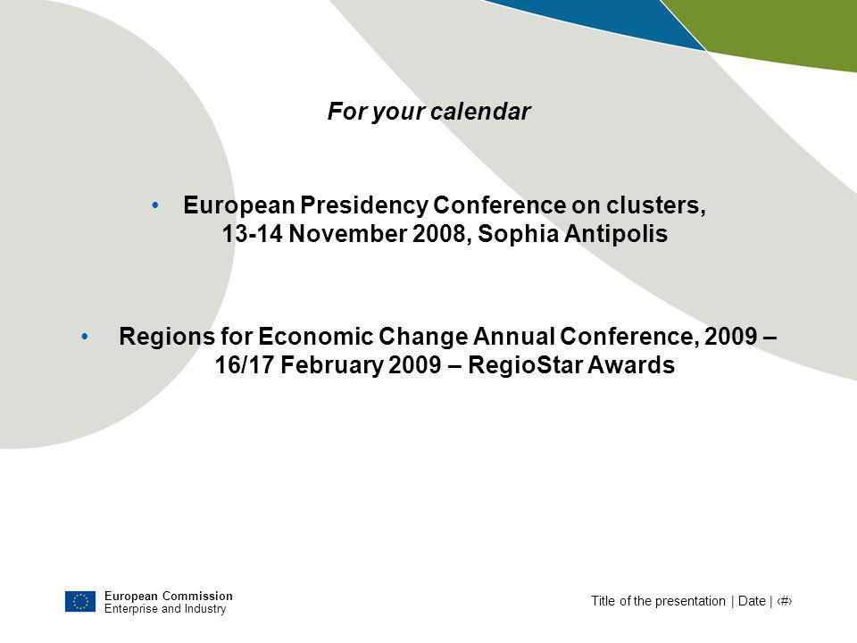 European Commission Enterprise and Industry Title of the presentation | Date | # For your calendar European Presidency Conference on clusters, 13-14 November 2008, Sophia Antipolis Regions for Economic Change Annual Conference, 2009 – 16/17 February 2009 – RegioStar Awards