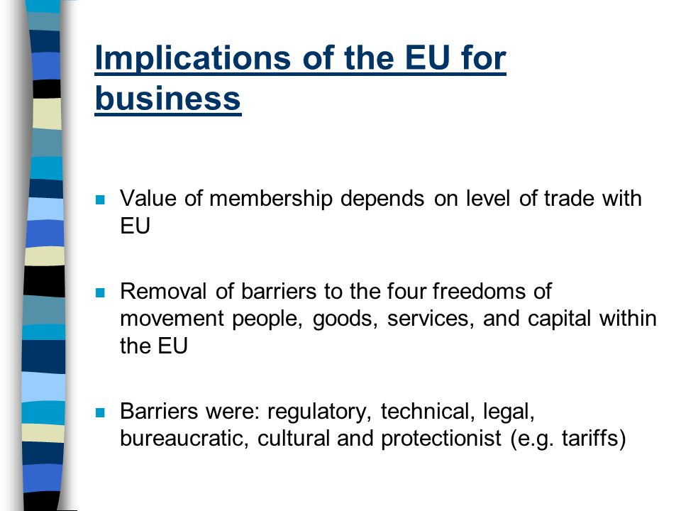 Implications of the EU for business n Value of membership depends on level of trade with EU n Removal of barriers to the four freedoms of movement peo