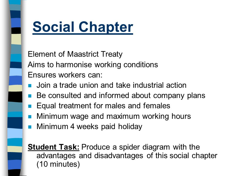 Social Chapter Element of Maastrict Treaty Aims to harmonise working conditions Ensures workers can: n Join a trade union and take industrial action n