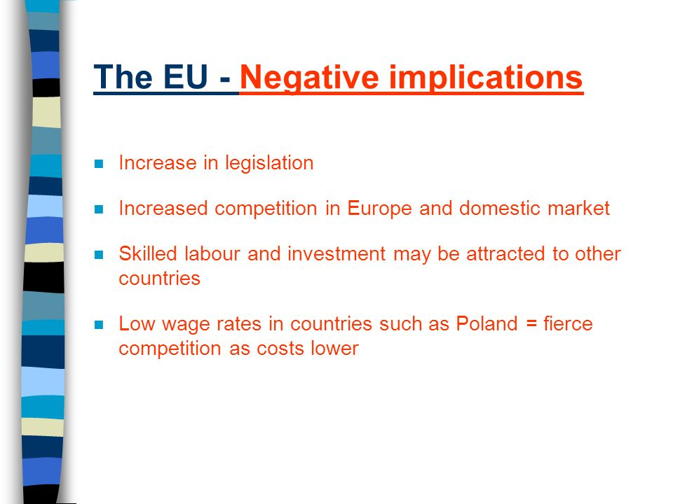 The EU - Negative implications n Increase in legislation n Increased competition in Europe and domestic market n Skilled labour and investment may be