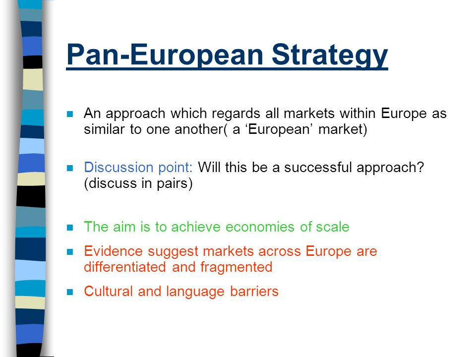 Pan-European Strategy n An approach which regards all markets within Europe as similar to one another( a European market) n Discussion point: Will thi